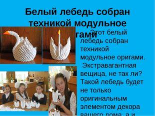 Белый лебедь собран техникой модульное оригами Этот белый лебедь собран техни