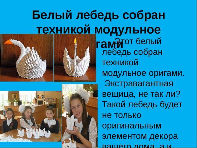 Белый лебедь собран техникой модульное оригами Этот белый лебедь собран техни...