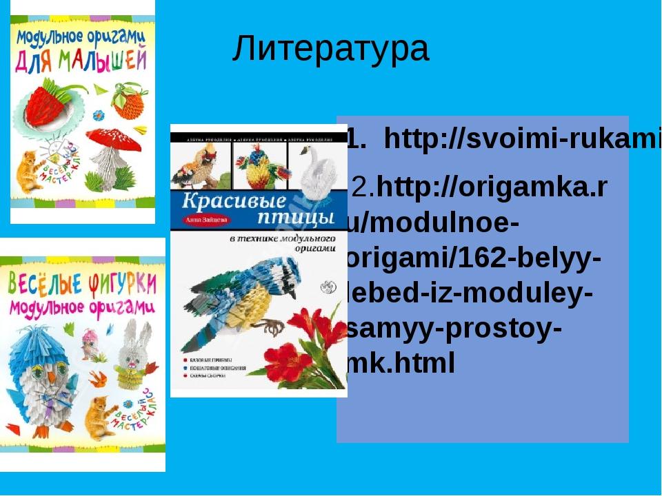 Литература 1. http://svoimi-rukami-club.ru/создаем-модульное-оригами-лебедя/...