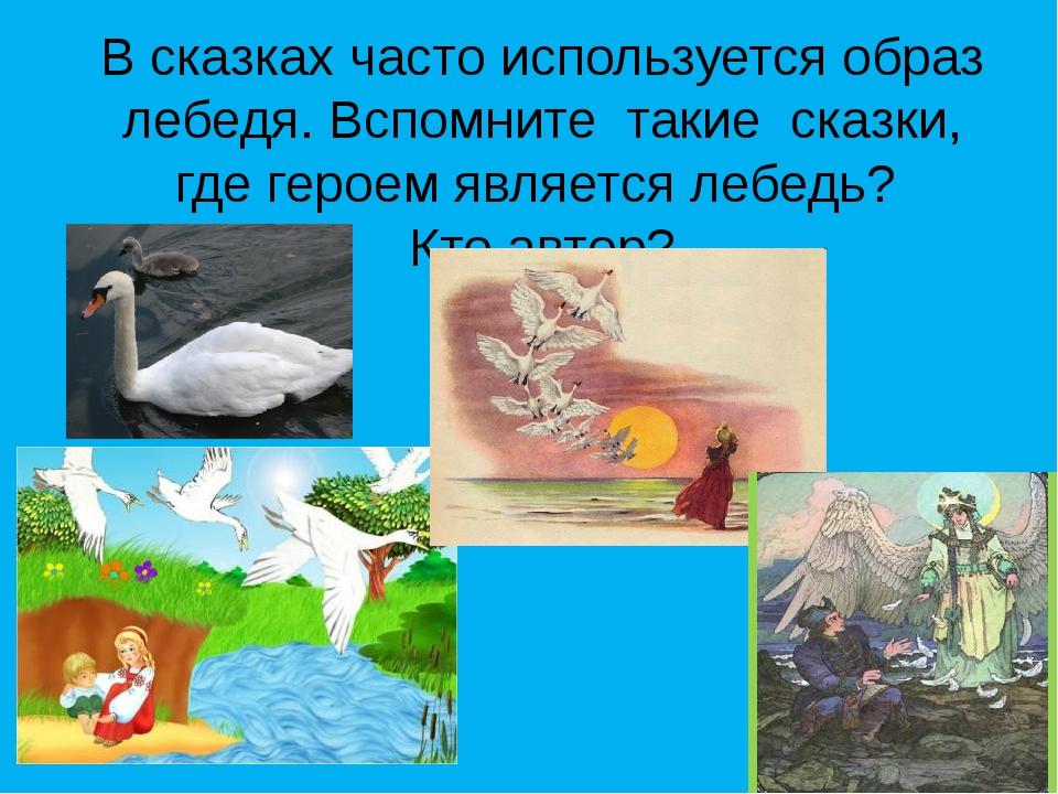 В сказках часто используется образ лебедя. Вспомните такие сказки, где героем...