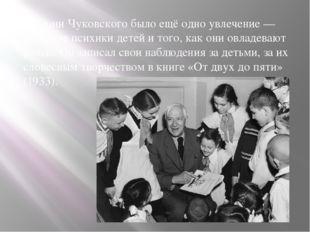 В жизни Чуковского было ещё одно увлечение — изучение психики детей и того,