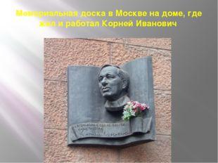 Мемориальная доска в Москве на доме, где жил и работал Корней Иванович