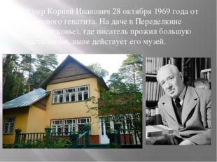 Умер Корней Иванович 28 октября 1969 года от вирусного гепатита. На даче в П