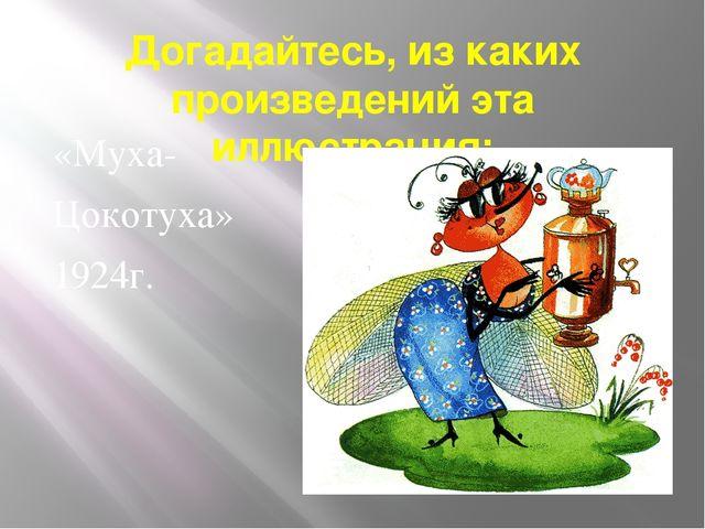 Догадайтесь, из каких произведений эта иллюстрация: «Муха- Цокотуха» 1924г.