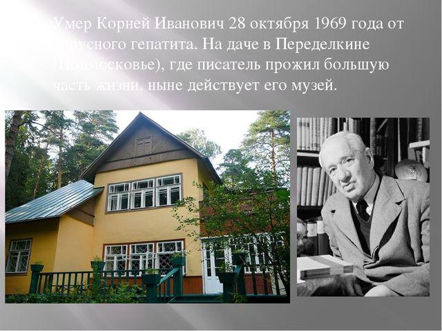 Умер Корней Иванович 28 октября 1969 года от вирусного гепатита. На даче в П...