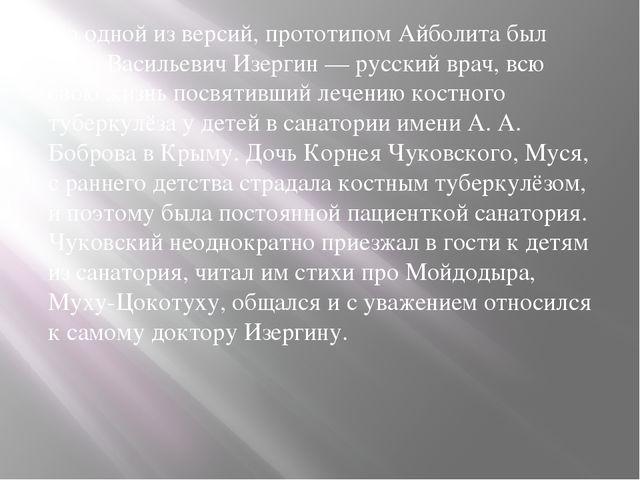 По одной из версий, прототипом Айболита был Пётр Васильевич Изергин — русски...