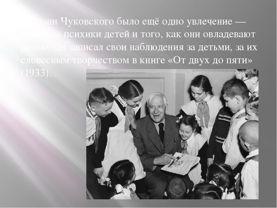 В жизни Чуковского было ещё одно увлечение — изучение психики детей и того,...