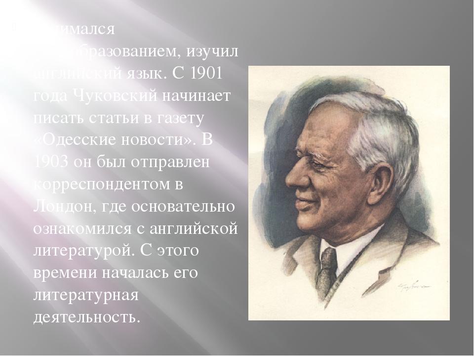 Занимался самообразованием, изучил английский язык. С 1901 года Чуковский на...
