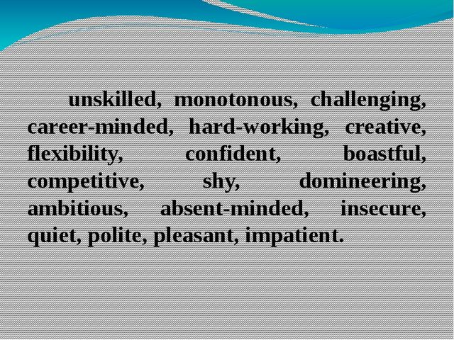 unskilled, monotonous, challenging, career-minded, hard-working, creative, f...