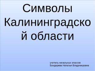 Символы Калининградской области учитель начальных классов Бондарева Наталья В