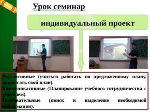 Урок семинар индивидуальный проект Регулятивные (учиться работать по предложе