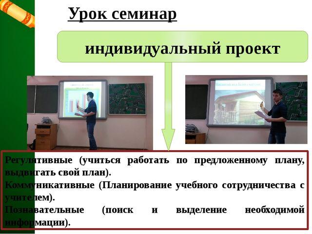 Урок семинар индивидуальный проект Регулятивные (учиться работать по предложе...