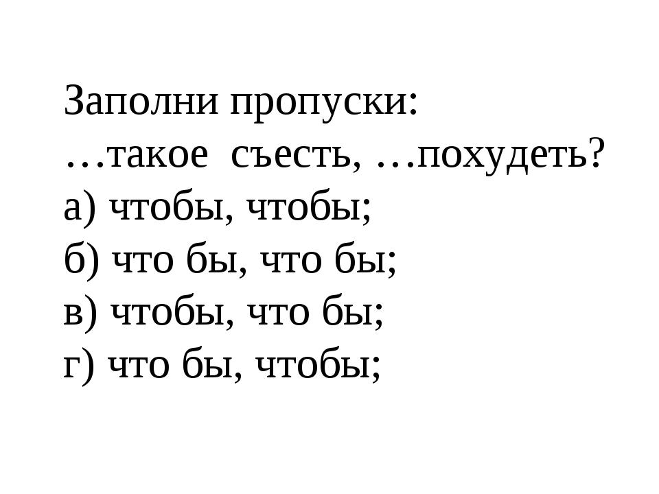 Заполни пропуски: …такое съесть, …похудеть? а) чтобы, чтобы; б) что бы, что б...