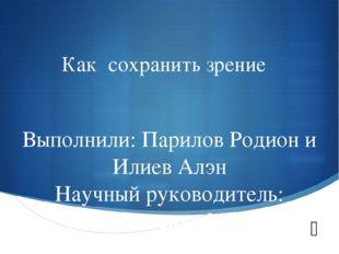 Как сохранить зрение Выполнили: Парилов Родион и Илиев Алэн Научный руководит