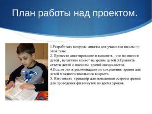 План работы над проектом. 1.Разработать вопросы анкеты для учащихся школы по