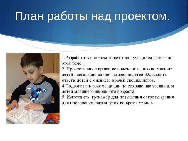 План работы над проектом. 1.Разработать вопросы анкеты для учащихся школы по...