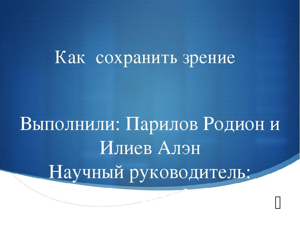 Как сохранить зрение Выполнили: Парилов Родион и Илиев Алэн Научный руководит...