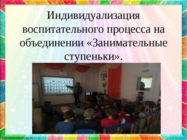 Индивидуализация воспитательного процесса на объединении «Занимательные ступе...