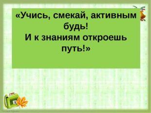 «Учись, смекай, активным будь! И к знаниям откроешь путь!»