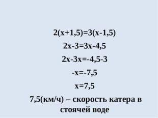 2(х+1,5)=3(х-1,5) 2х-3=3х-4,5 2х-3х=-4,5-3 -х=-7,5 х=7,5 7,5(км/ч) – скорост