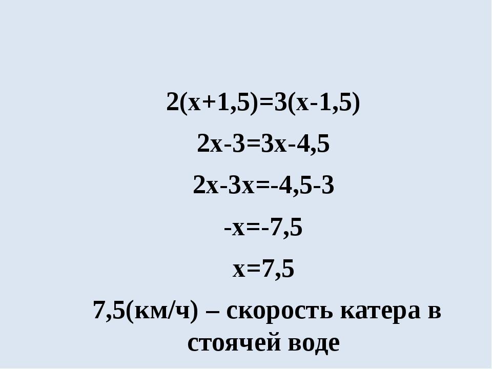 2(х+1,5)=3(х-1,5) 2х-3=3х-4,5 2х-3х=-4,5-3 -х=-7,5 х=7,5 7,5(км/ч) – скорост...
