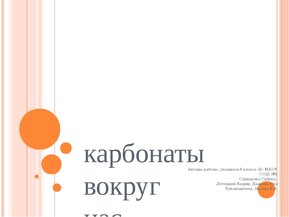 карбонаты вокруг нас Авторы работы: учащиеся 8 класса «Б» МБОУ СОШ №2 Саркар...