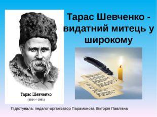 ТарасШевченко- видатний митець у широкому розумінні! Підготувала: педагог-о