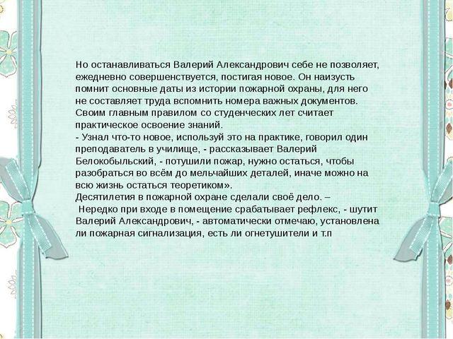 Но останавливаться Валерий Александрович себе не позволяет, ежедневно соверше...