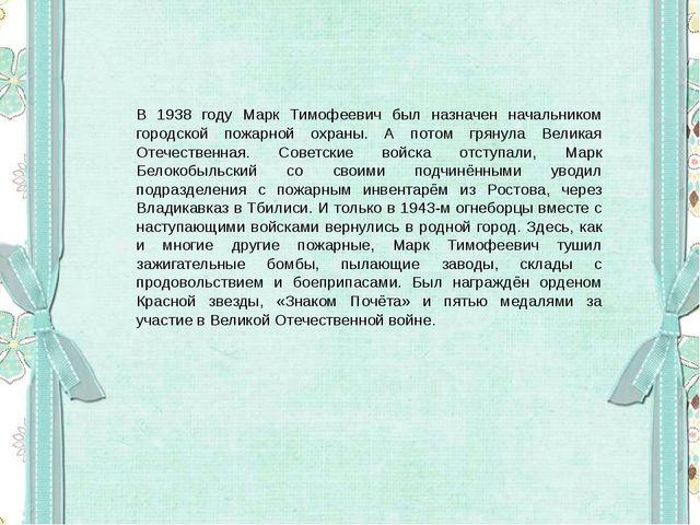 В 1938 году Марк Тимофеевич был назначен начальником городской пожарной охра...