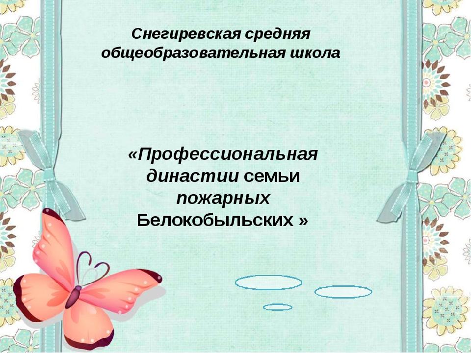 Снегиревская средняя общеобразовательная школа «Профессиональная династии сем...
