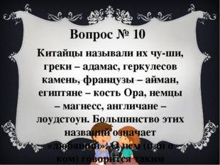 Вопрос № 10 Китайцы называли их чу-ши, греки – адамас, геркулесов камень, фра