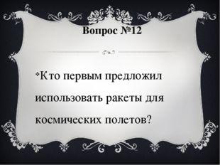 Вопрос №12 Кто первым предложил использовать ракеты для космических полетов?
