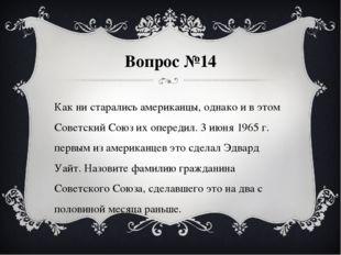 Вопрос №14 Как ни старались американцы, однако и в этом Советский Союз их опе