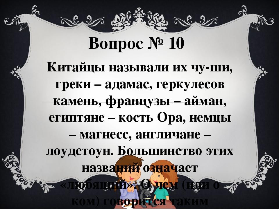 Вопрос № 10 Китайцы называли их чу-ши, греки – адамас, геркулесов камень, фра...