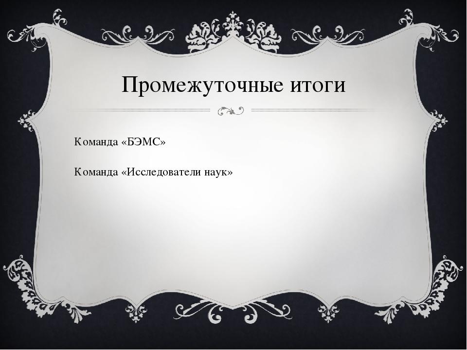 Промежуточные итоги Команда «БЭМС» Команда «Исследователи наук»