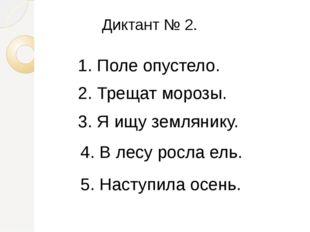 Диктант № 2. 1. Поле опустело. 2. Трещат морозы. 3. Я ищу землянику. 4. В лес