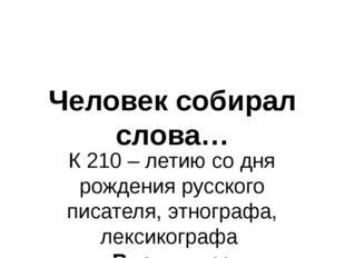 Человек собирал слова… К 210 – летию со дня рождения русского писателя, этног
