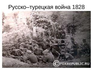 Русско–турецкая война 1828 год. Весной 1828 года началась война с Турцией. Че