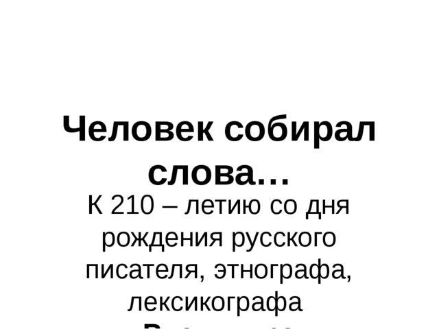 Человек собирал слова… К 210 – летию со дня рождения русского писателя, этног...