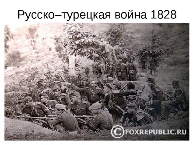 Русско–турецкая война 1828 год. Весной 1828 года началась война с Турцией. Че...