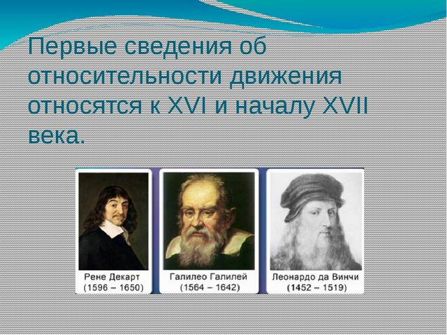 Первые сведения об относительности движения относятся к XVI и началу XVII века.