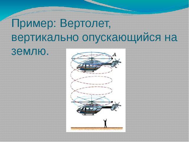 Пример: Вертолет, вертикально опускающийся на землю.