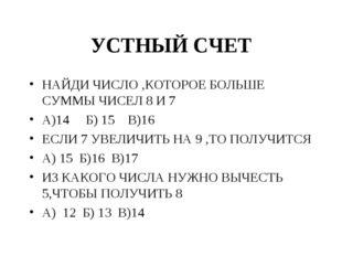 УСТНЫЙ СЧЕТ НАЙДИ ЧИСЛО ,КОТОРОЕ БОЛЬШЕ СУММЫ ЧИСЕЛ 8 И 7 А)14 Б) 15 В)16 ЕСЛ