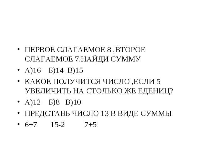 ПЕРВОЕ СЛАГАЕМОЕ 8 ,ВТОРОЕ СЛАГАЕМОЕ 7.НАЙДИ СУММУ А)16 Б)14 В)15 КАКОЕ ПОЛУЧ...