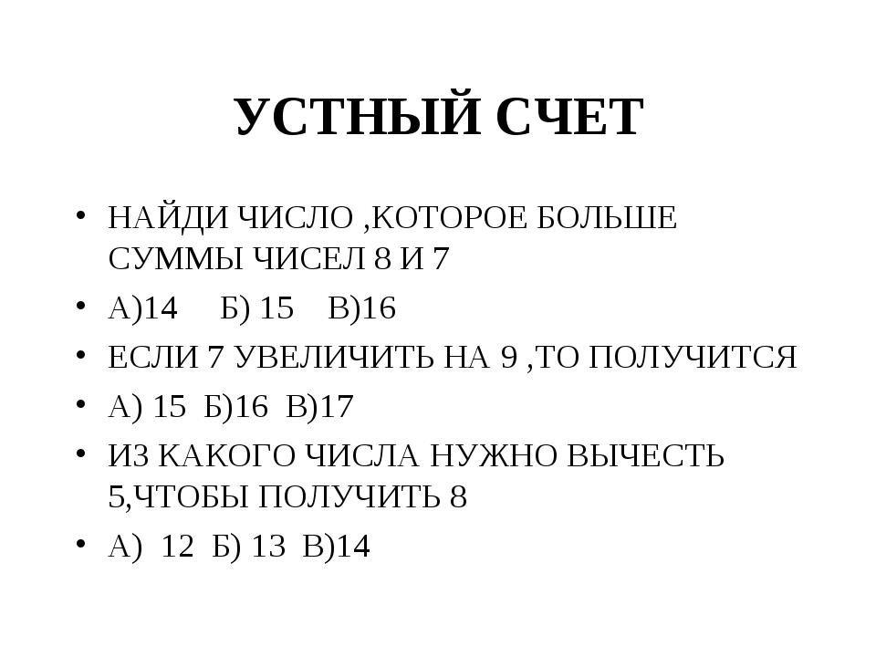 УСТНЫЙ СЧЕТ НАЙДИ ЧИСЛО ,КОТОРОЕ БОЛЬШЕ СУММЫ ЧИСЕЛ 8 И 7 А)14 Б) 15 В)16 ЕСЛ...