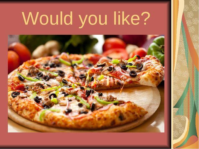 Would you like?