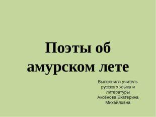 Поэты об амурском лете Выполнила учитель русского языка и литературы Аксёнова