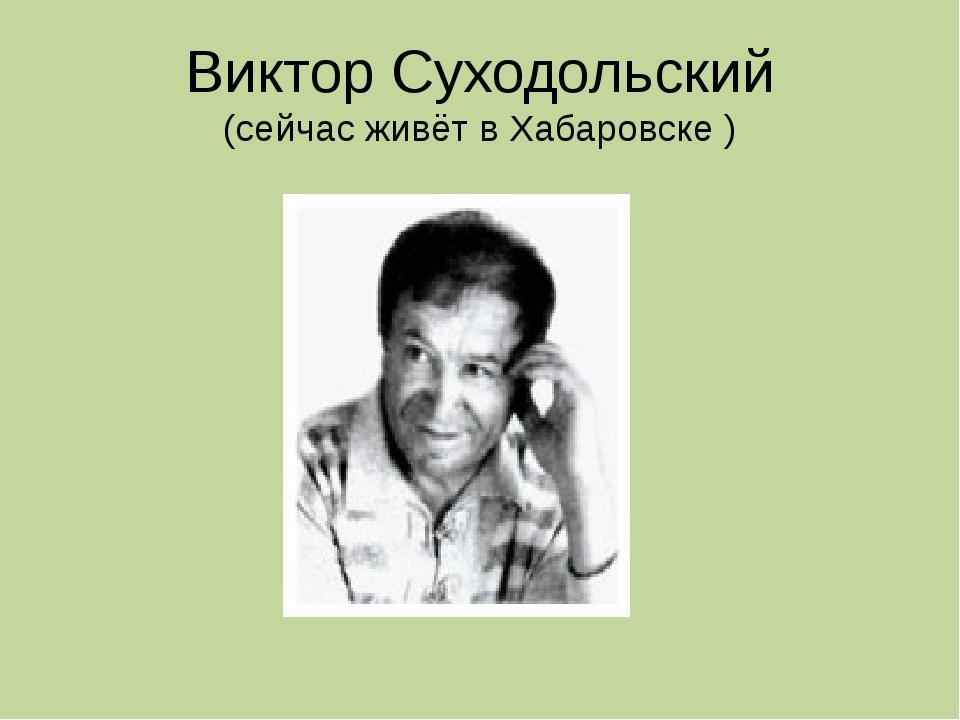 Виктор Суходольский (сейчас живёт в Хабаровске )