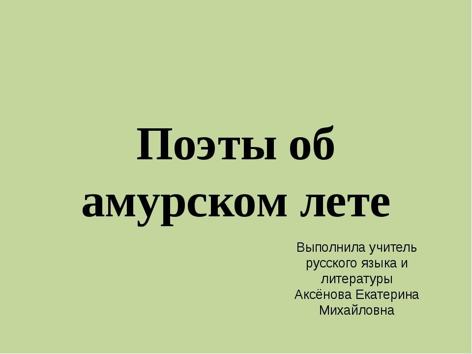 Поэты об амурском лете Выполнила учитель русского языка и литературы Аксёнова...