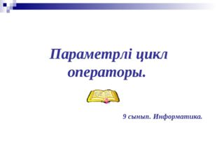 Параметрлі цикл oператоры. 9 сынып. Информатика.